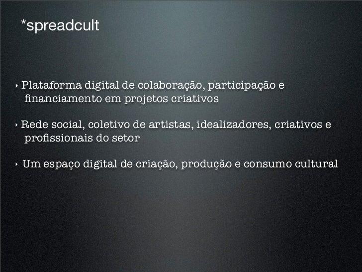 *spreadcult!   Plataforma digital de colaboração, participação e    financiamento em projetos criativos!   Rede social, col...