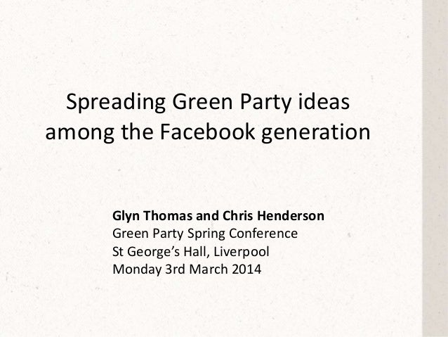 Spreading Green Party ideas among the Facebook generation Glyn Thomas and Chris Henderson Green Party Spring Conference St...