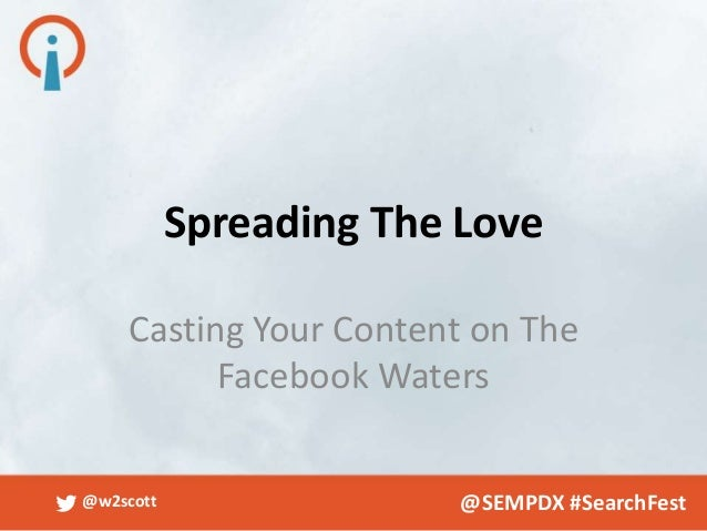 Spreading The Love    Casting Your Content on The          Facebook Waters@w2scott                 @SEMPDX #SearchFest