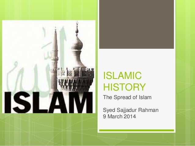 ISLAMIC HISTORY The Spread of Islam Syed Sajjadur Rahman 9 March 2014