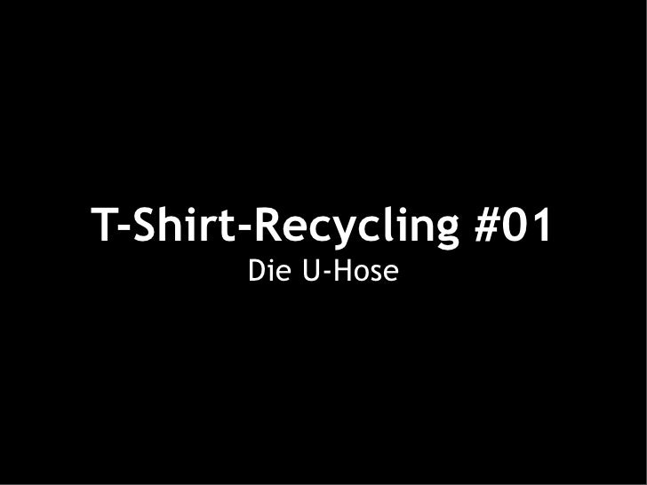 T-Shirt-Recycling #01        Die U-Hose