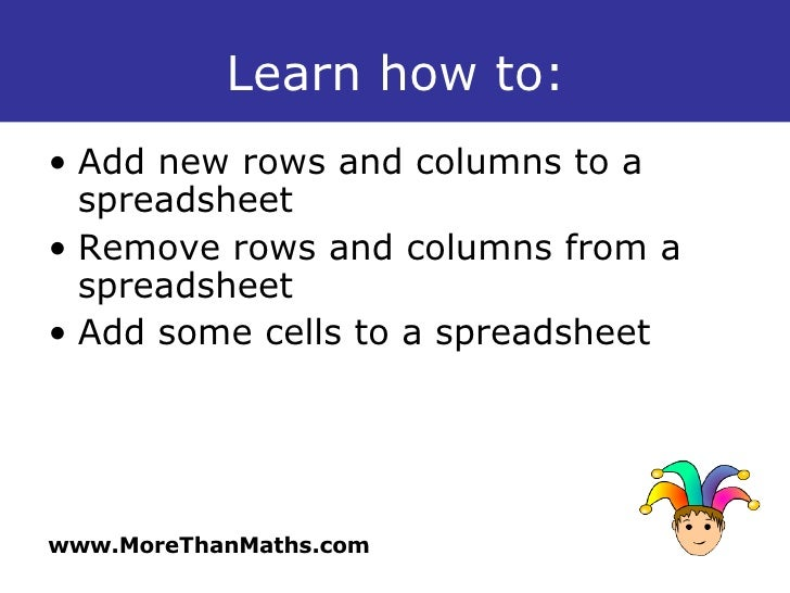 Learn how to: <ul><li>Add new rows and columns to a spreadsheet </li></ul><ul><li>Remove rows and columns from a spreadshe...