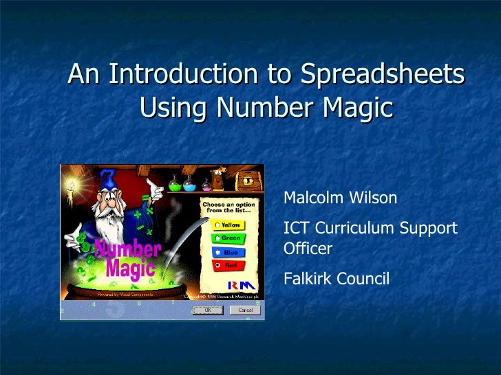 An Introduction to Spreadsheets Using Number Magic Malcolm Wilson ICT Curriculum Support Officer Falkirk Council