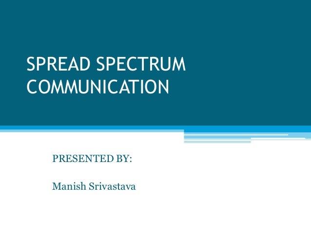 SPREAD SPECTRUMCOMMUNICATION  PRESENTED BY:  Manish Srivastava