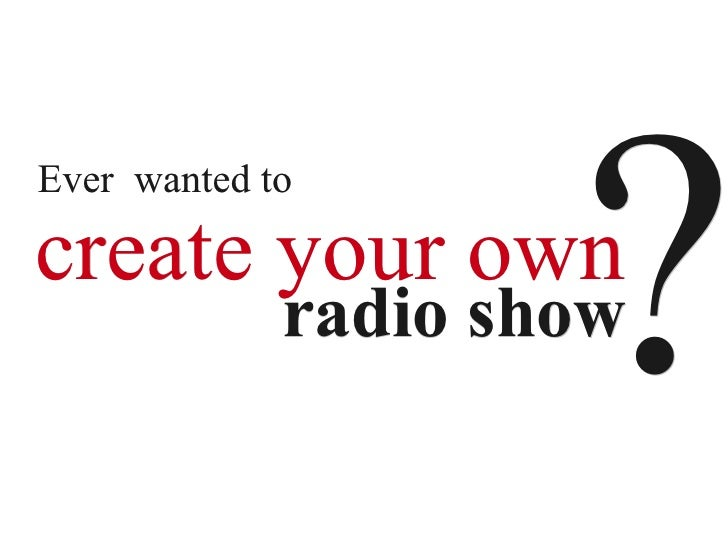 ? Ever wanted to  create your own              radio show