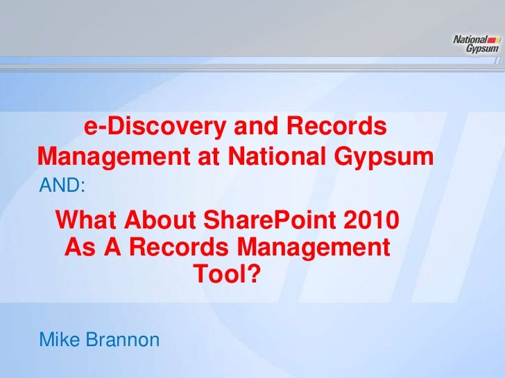 e-Discovery and RecordsManagement at National GypsumAND: What About SharePoint 2010 As A Records Management           Tool...