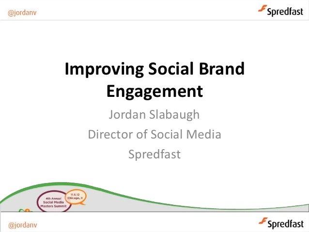 Improving Social Brand    Engagement      Jordan Slabaugh  Director of Social Media         Spredfast