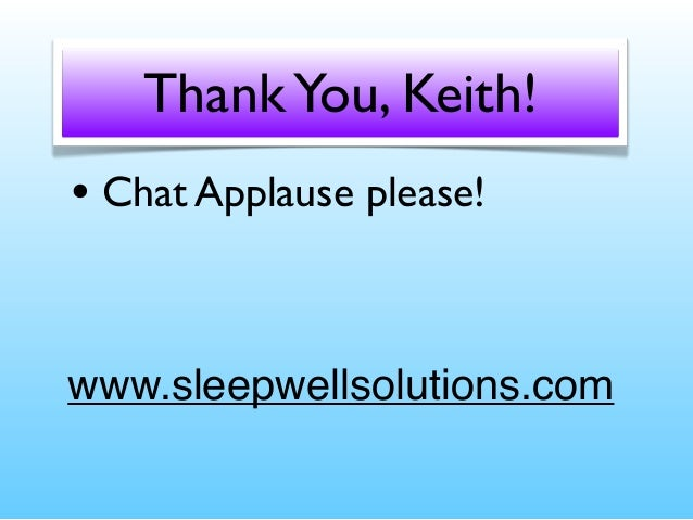 Thank You, Keith! • Chat Applause please!  www.sleepwellsolutions.com
