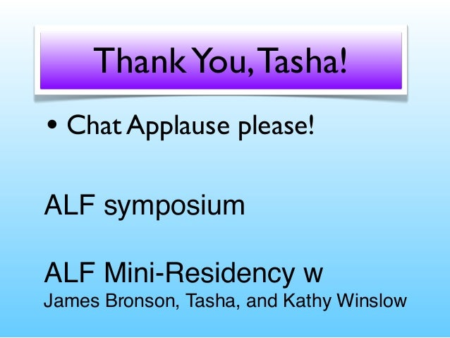 Thank You, Tasha! • Chat Applause please! ALF symposium ALF Mini-Residency w James Bronson, Tasha, and Kathy Winslow
