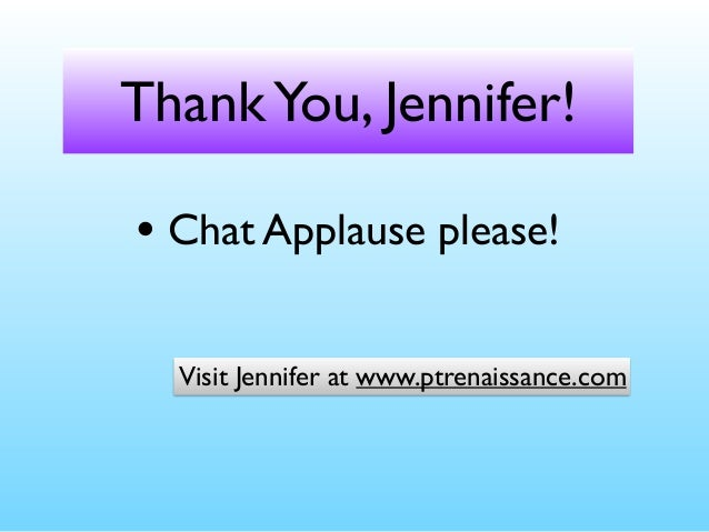 ThankYou, Jennifer! • Chat Applause please! Visit Jennifer at www.ptrenaissance.com