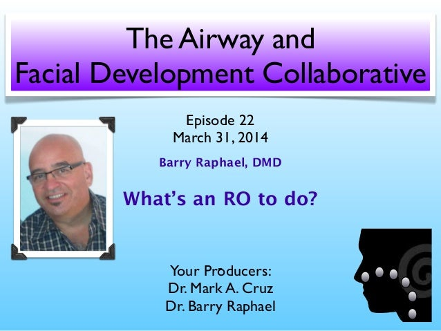 The Airway and Facial Development Collaborative Your Producers: Dr. Mark A. Cruz Dr. Barry Raphael Episode 22 March 31, 20...
