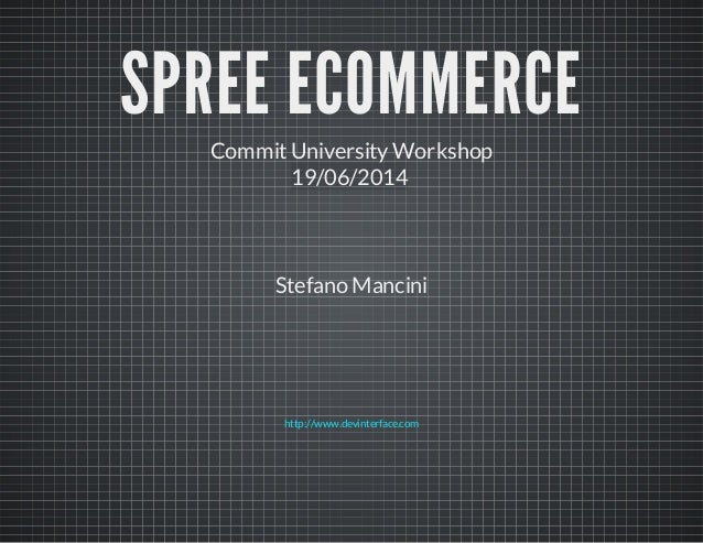 SPREE ECOMMERCE CommitUniversityWorkshop 19/06/2014 Stefano Mancini http://www.devinterface.com