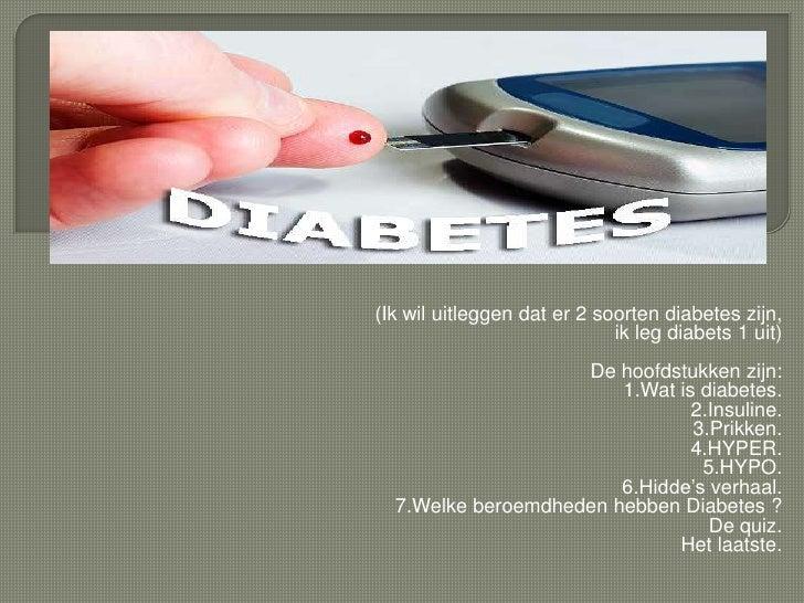 yr<br />(Ikwiluitleggendater 2 soorten diabetes zijn,ikleg diabets 1 uit)<br />De hoofdstukkenzijn:<br />1.Wat is diabetes...