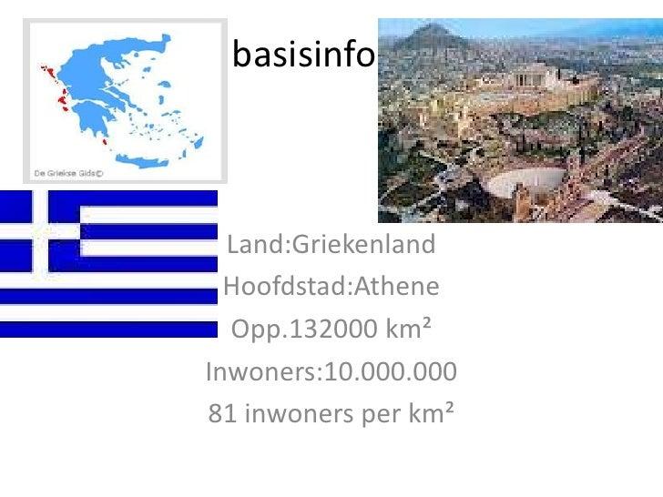 basisinfo  Land:Griekenland  Hoofdstad:Athene  Opp.132000 km²Inwoners:10.000.00081 inwoners per km²