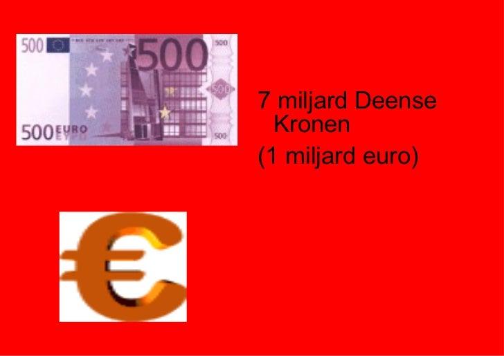 <ul><li>7 miljard Deense Kronen </li></ul><ul><li>(1 miljard euro) </li></ul>
