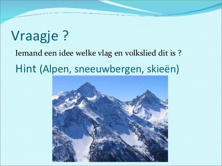 Vraagje ? <ul><li>Iemand een idee welke vlag en volkslied dit is ? </li></ul><ul><li>Hint  (Alpen, sneeuwbergen, skieën) <...