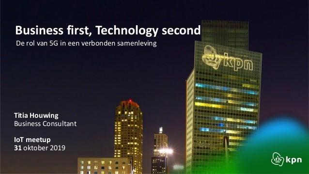 Business first, Technology second De rol van 5G in een verbonden samenleving Titia Houwing Business Consultant IoT meetup ...