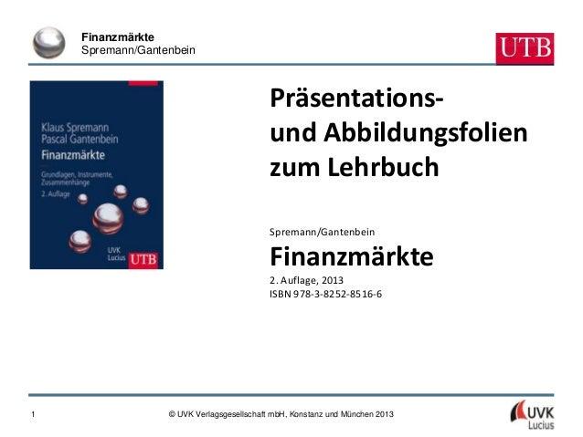 FinanzmärkteSpremann/Gantenbein© UVK Verlagsgesellschaft mbH, Konstanz und München 20131Präsentations-und Abbildungsfolien...