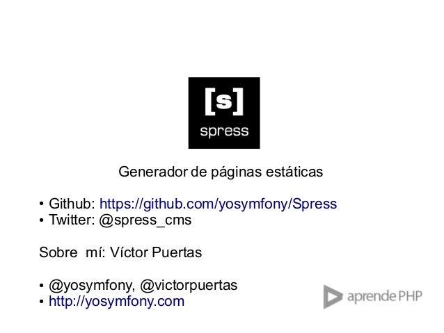 Generador de páginas estáticas ● ●  Github: https://github.com/yosymfony/Spress Twitter: @spress_cms  Sobre mí: Víctor Pue...