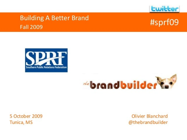 Building A Better Brand Fall 2009 5 October 2009 Tunica, MS Olivier Blanchard @thebrandbuilder #sprf09