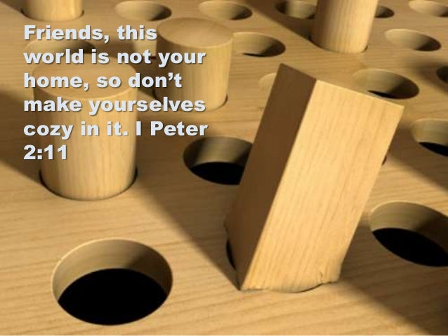Friends, this world is not your home, so don't make yourselves cozy in it. I Peter 2:11