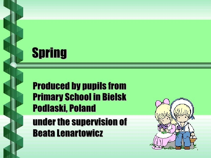 Spring Produced by pupils from Primary School in Bielsk Podlaski, Poland under the supervision of Beata Lenartowicz