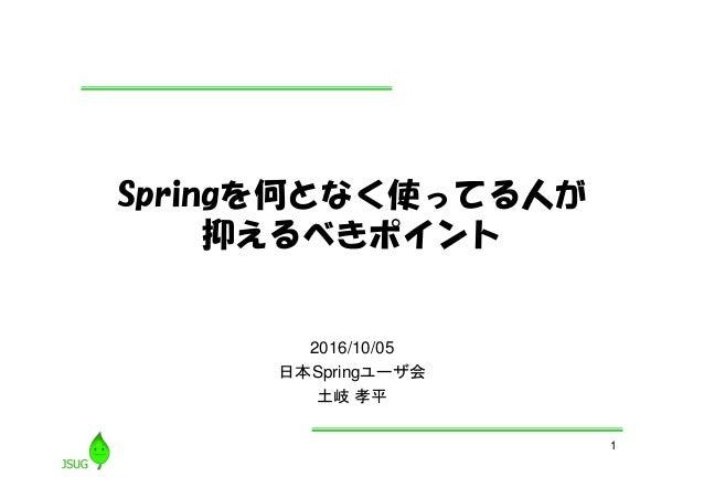 1 Springを何となく使ってる人が 抑えるべきポイント 2016/10/05 日本Springユーザ会 土岐 孝平