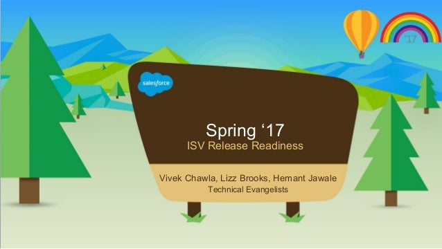 Spring '17 ISV Release Readiness Vivek Chawla, Lizz Brooks, Hemant Jawale Technical Evangelists