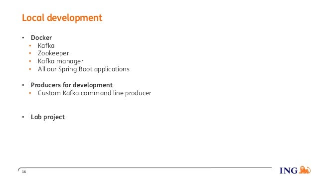 Local development 16 • Docker • Kafka • Zookeeper • Kafka manager • All our Spring Boot applications • Producers for devel...