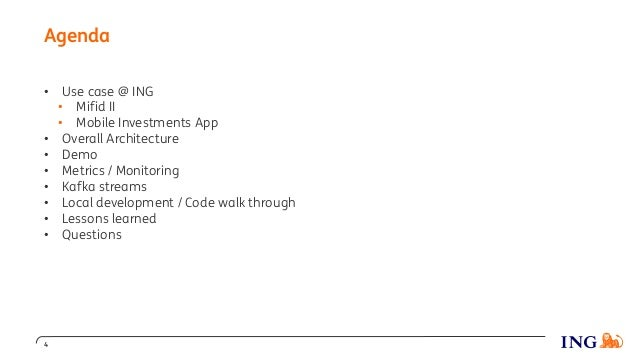 Agenda 4 • Use case @ ING • Mifid II • Mobile Investments App • Overall Architecture • Demo • Metrics / Monitoring • Kafka...