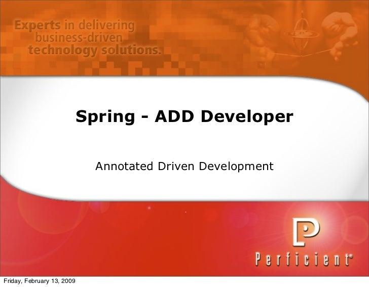 Spring - ADD Developer                                Annotated Driven Development     Friday, February 13, 2009
