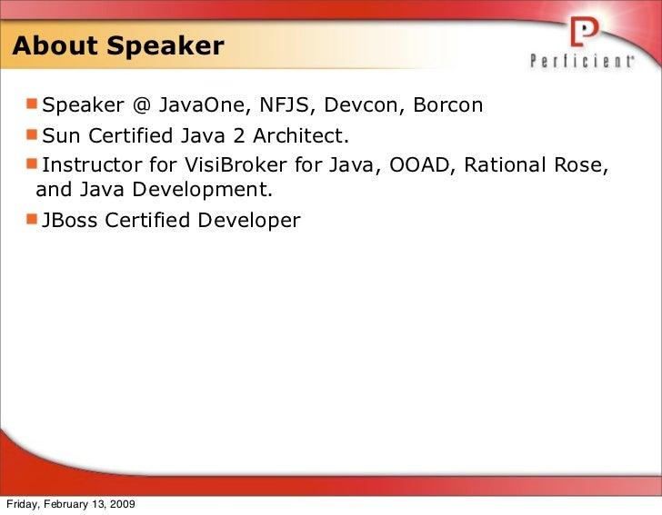 About Speaker     Speaker @ JavaOne, NFJS, Devcon, Borcon    Sun Certified Java 2 Architect.    Instructor for VisiBrok...