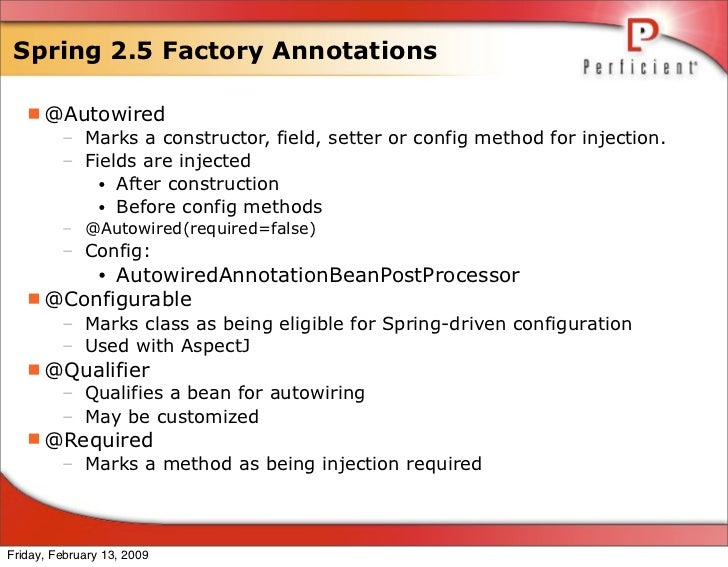 Spring 2.5 Factory Annotations     @Autowired      – Marks a constructor, field, setter or config method for injection.  ...