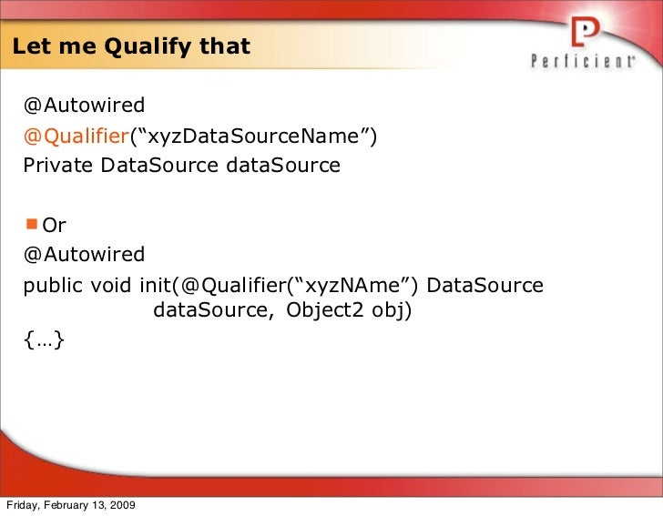 """Let me Qualify that     @Autowired    @Qualifier(""""xyzDataSourceName"""")    Private DataSource dataSource     Or    @Autowir..."""