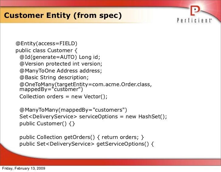 Customer Entity (from spec)          @Entity(access=FIELD)        public class Customer {         @Id(generate=AUTO) Long ...