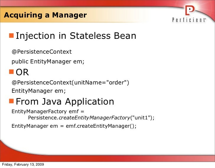Acquiring a Manager     Injection in Stateless Bean      @PersistenceContext      public EntityManager em;    OR      @P...