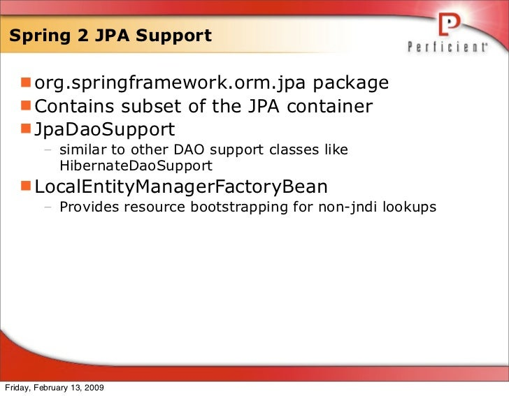 Spring 2 JPA Support     org.springframework.orm.jpa package    Contains subset of the JPA container    JpaDaoSupport  ...