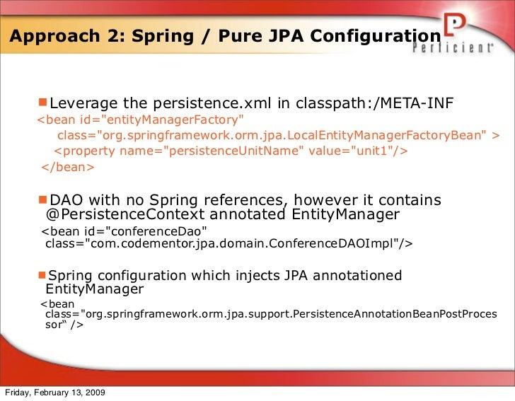 Approach 2: Spring / Pure JPA Configuration          Leverage the persistence.xml in classpath:/META-INF        <bean id=...