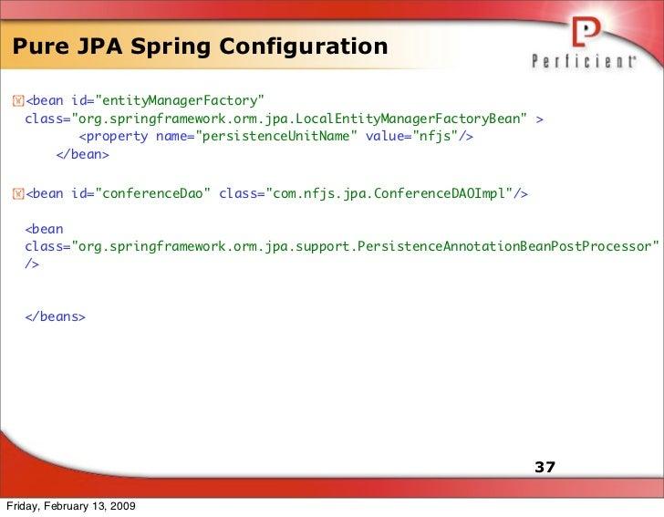 Pure JPA Spring Configuration   <bean id=quot;entityManagerFactoryquot;    class=quot;org.springframework.orm.jpa.LocalEn...