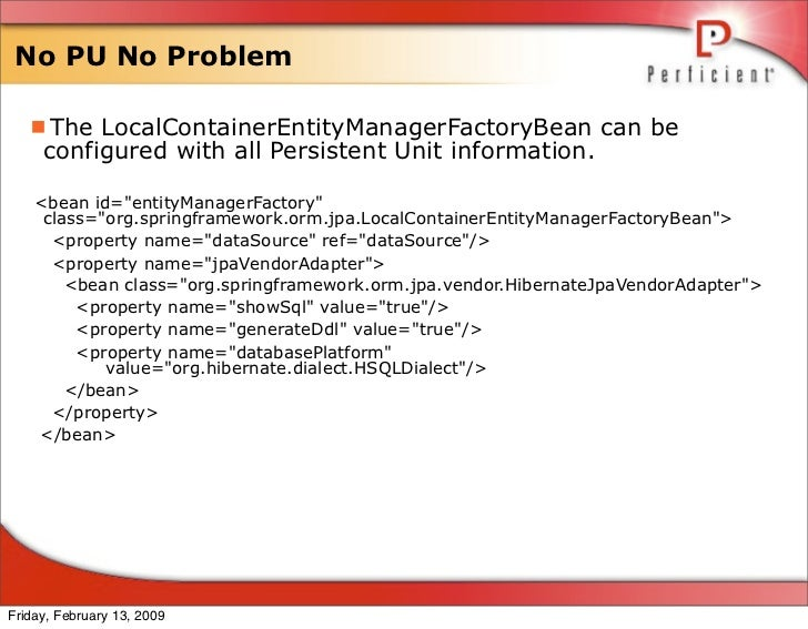 No PU No Problem     The LocalContainerEntityManagerFactoryBean can be      configured with all Persistent Unit informati...