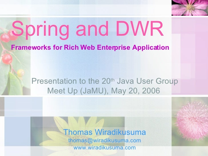 Spring and DWR Frameworks for Rich Web Enterprise Application Thomas Wiradikusuma [email_address] www.wiradikusuma.com Pre...