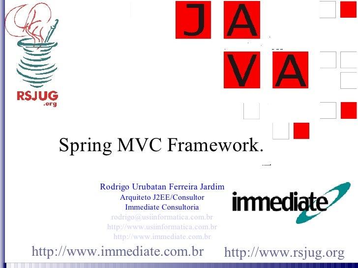 Spring MVC Framework.           Rodrigo Urubatan Ferreira Jardim                Arquiteto J2EE/Consultor                  ...