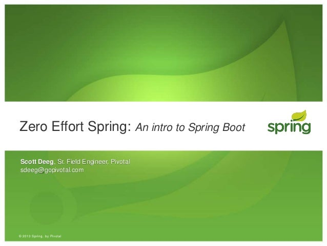 © 2013 Spring, by Pivotal Zero Effort Spring: An intro to Spring Boot Scott Deeg, Sr. Field Engineer, Pivotal sdeeg@gopivo...