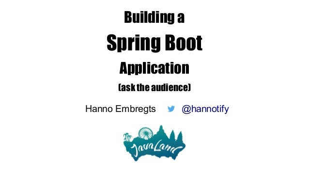 Building a Spring Boot Application (ask the audience) Hanno Embregts @hannotify