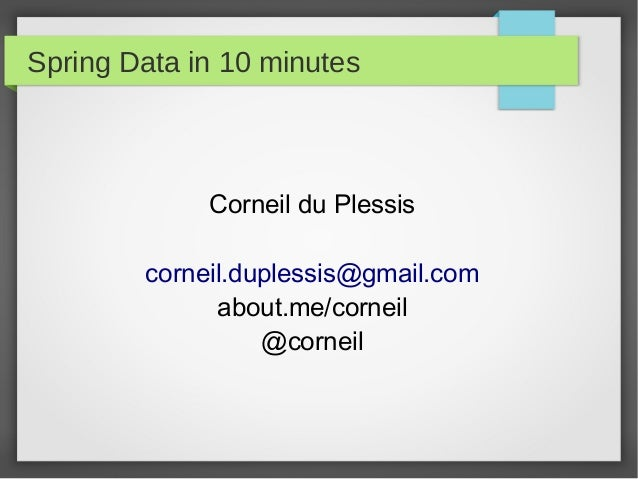 Spring Data in 10 minutes Corneil du Plessis corneil.duplessis@gmail.com about.me/corneil @corneil