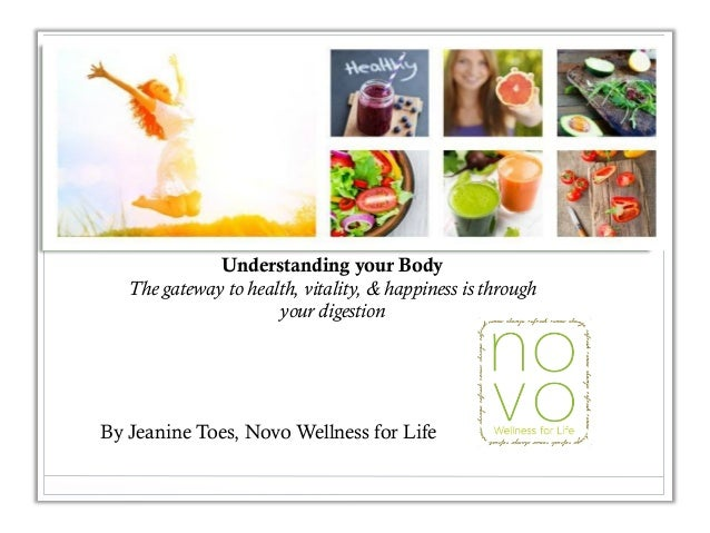 Understanding your Body The gateway to health, vitality, & happiness is through your digestion By Jeanine Toes, Novo Welln...