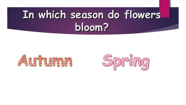 In which season do flowersIn which season do flowers bloom?bloom?