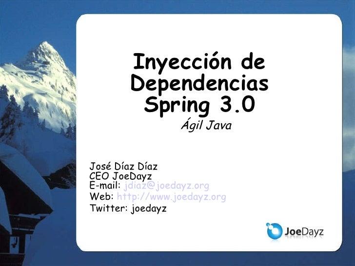 Inyección de DependenciasSpring 3.0 Ágil Java José Díaz Díaz CEO JoeDayz E-mail:  [email_address] Web:  http://www.joedayz...
