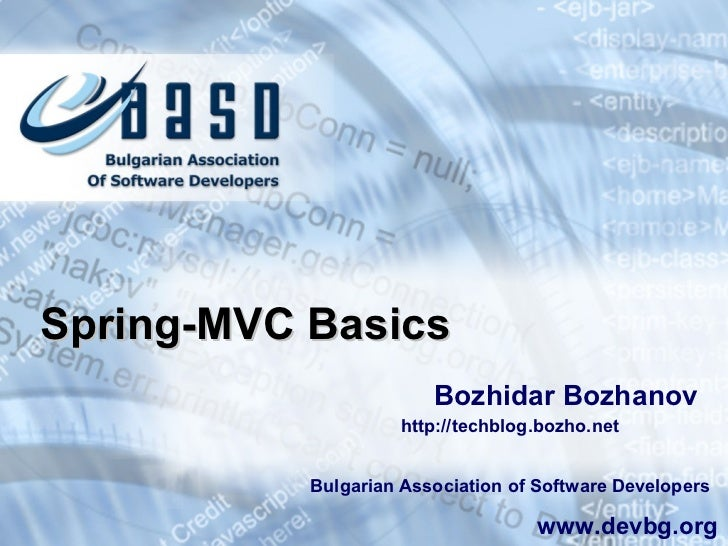 Spring-MVC Basics Bozhidar Bozhanov Bulgarian Association of Software Developers www.devbg.org http://techblog.bozho.net