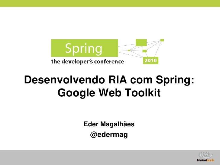 Desenvolvendo RIA com Spring:      Google Web Toolkit            Eder Magalhães            @edermag                       ...